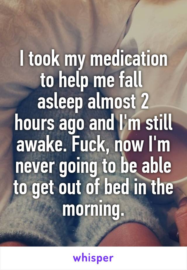 I took my medication to help me fall  asleep almost 2 hours ago and I'm still awake. Fuck, now I'm never going to be able to get out of bed in the morning.