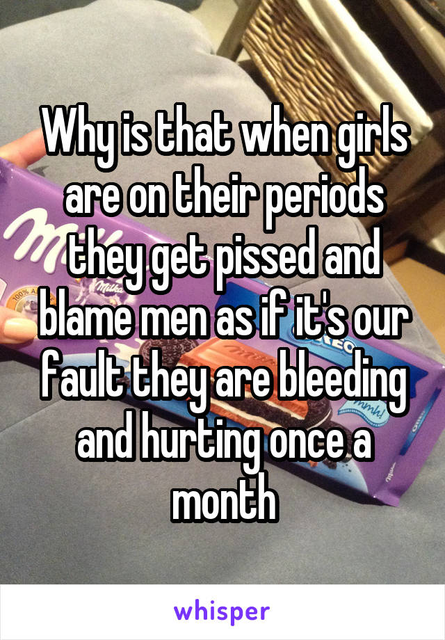 Why is that when girls are on their periods they get pissed and blame men as if it's our fault they are bleeding and hurting once a month
