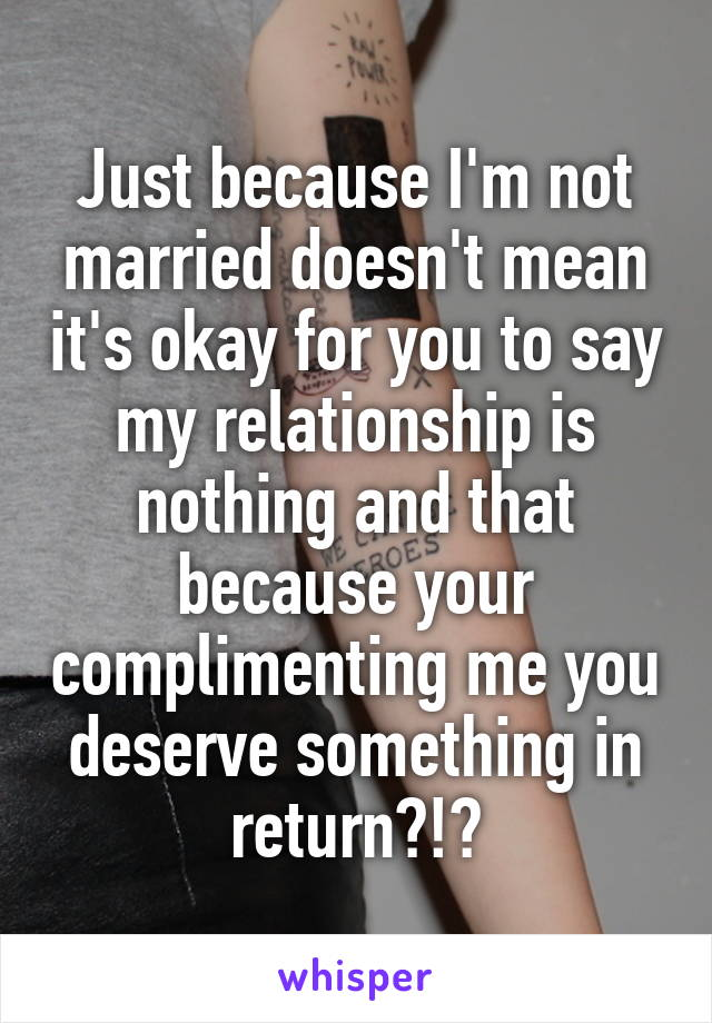 Just because I'm not married doesn't mean it's okay for you to say my relationship is nothing and that because your complimenting me you deserve something in return?!?