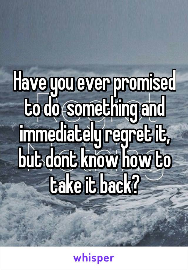 Have you ever promised to do  something and immediately regret it, but dont know how to take it back?