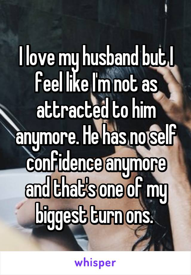 I love my husband but I feel like I'm not as attracted to him anymore. He has no self confidence anymore and that's one of my biggest turn ons.