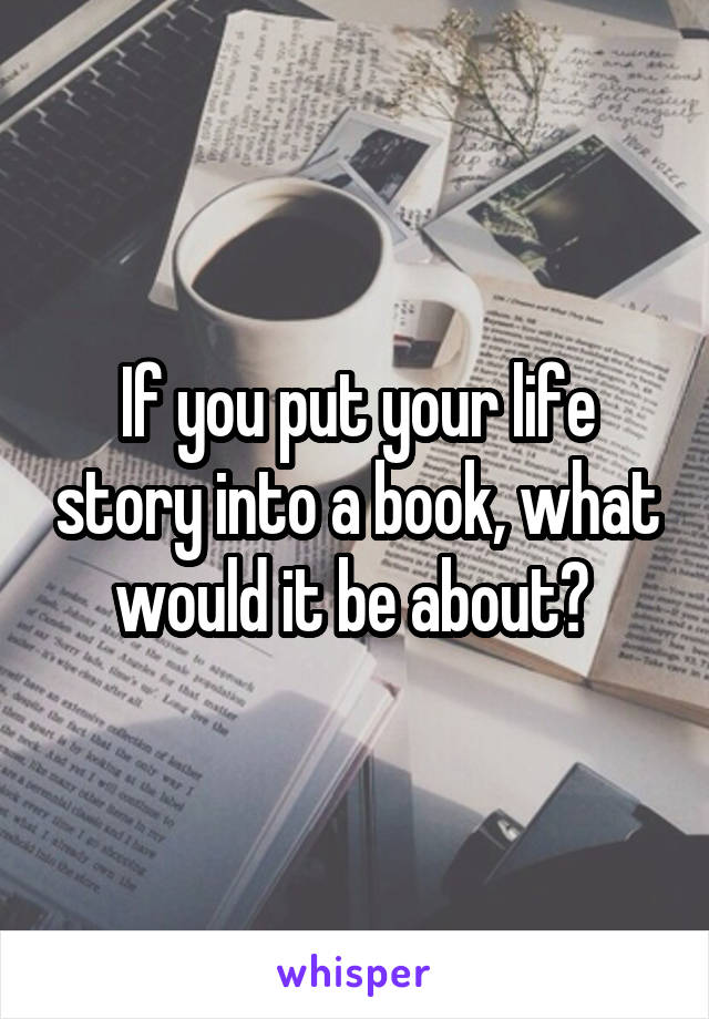 If you put your life story into a book, what would it be about?