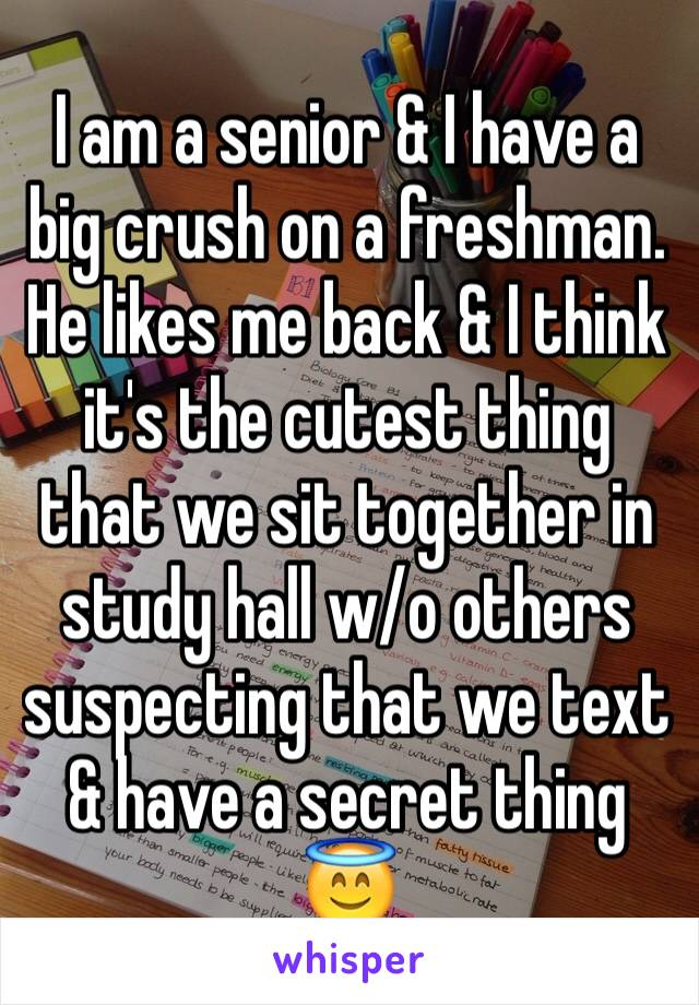 I am a senior & I have a big crush on a freshman. He likes me back & I think it's the cutest thing that we sit together in study hall w/o others suspecting that we text & have a secret thing 😇