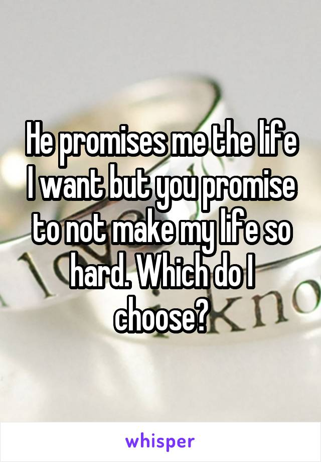 He promises me the life I want but you promise to not make my life so hard. Which do I choose?
