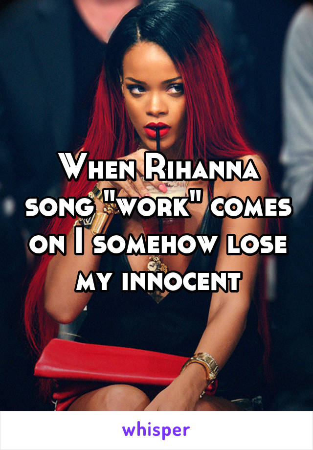 "When Rihanna song ""work"" comes on I somehow lose my innocent"