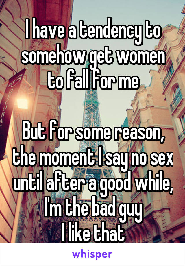 I have a tendency to somehow get women to fall for me  But for some reason, the moment I say no sex until after a good while, I'm the bad guy I like that
