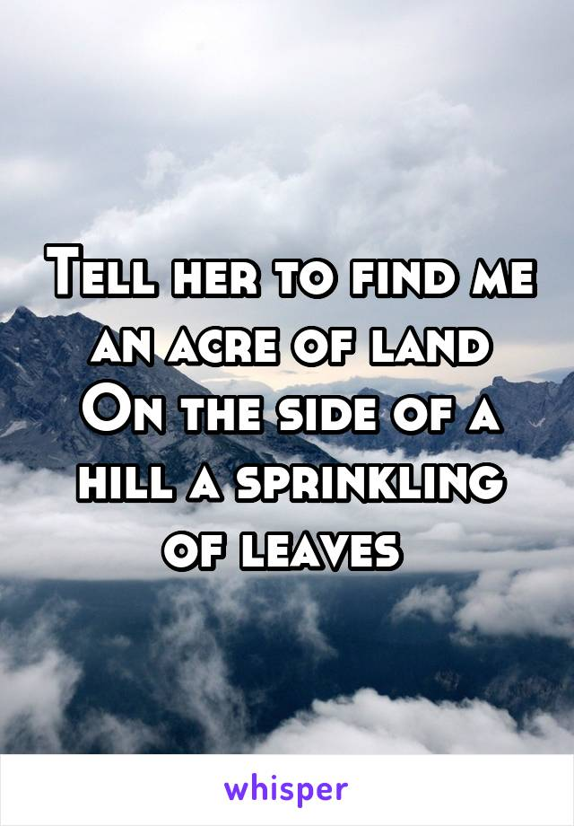 Tell her to find me an acre of land On the side of a hill a sprinkling of leaves