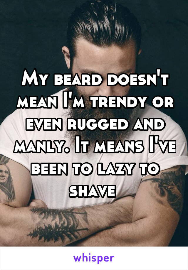 My beard doesn't mean I'm trendy or even rugged and manly. It means I've been to lazy to shave