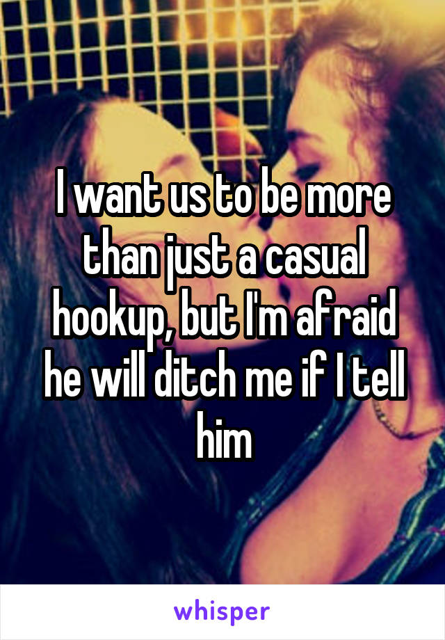 I want us to be more than just a casual hookup, but I'm afraid he will ditch me if I tell him