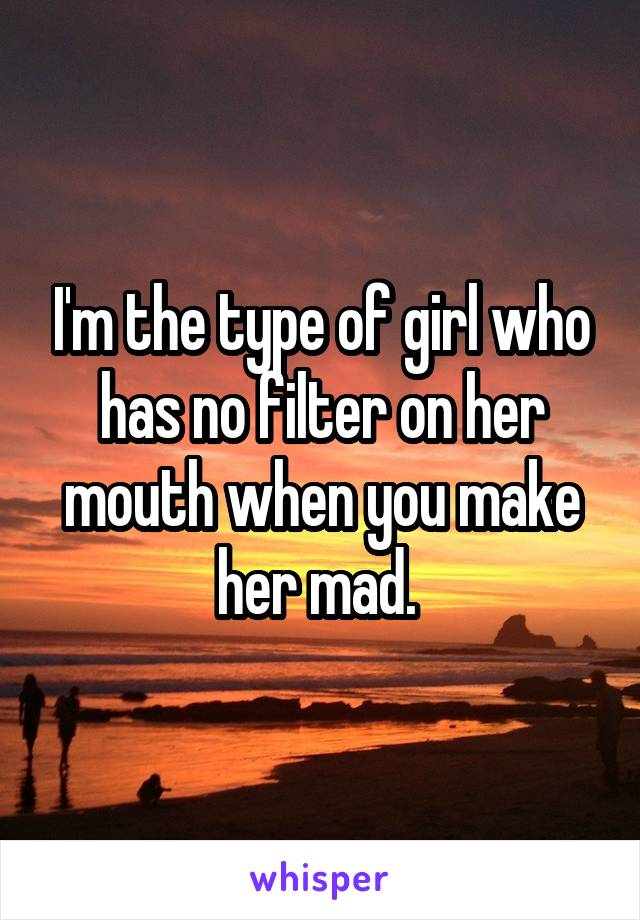 I'm the type of girl who has no filter on her mouth when you make her mad.