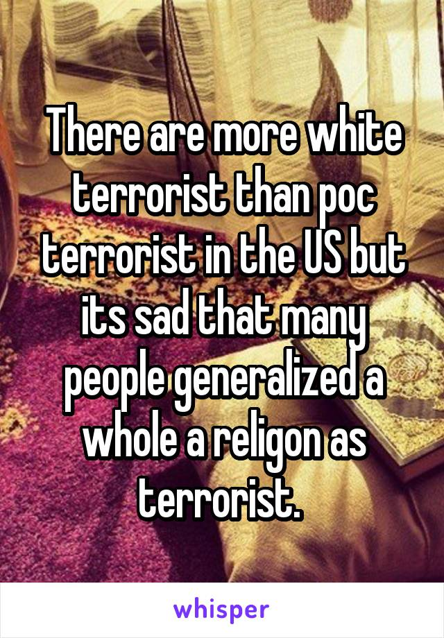 There are more white terrorist than poc terrorist in the US but its sad that many people generalized a whole a religon as terrorist.