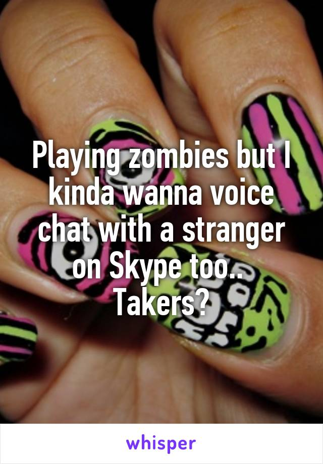 Playing zombies but I kinda wanna voice chat with a stranger on Skype too..  Takers?