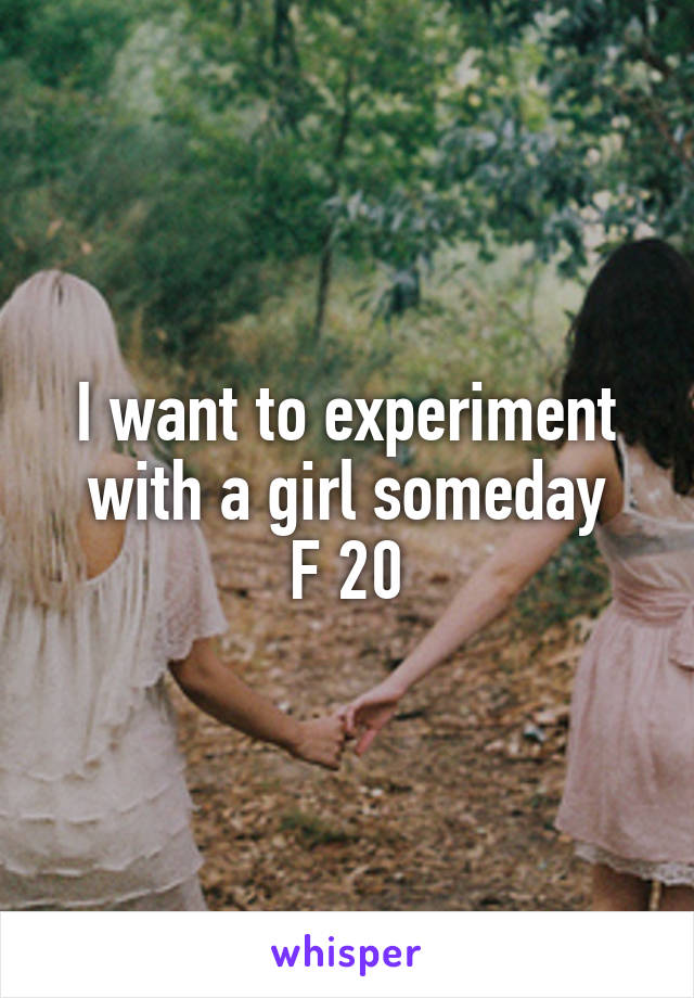 I want to experiment with a girl someday F 20
