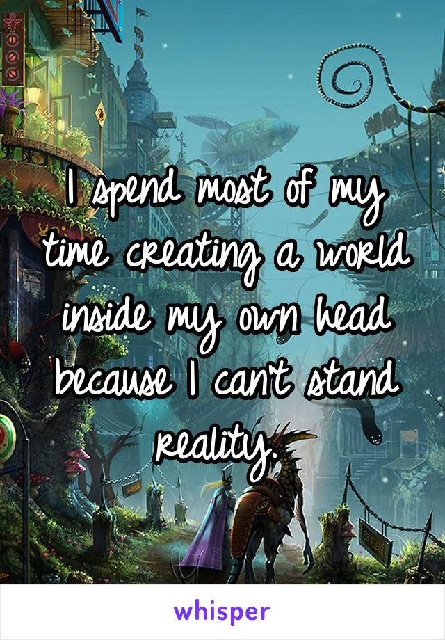 I spend most of my time creating a world inside my own head because I can't stand reality.