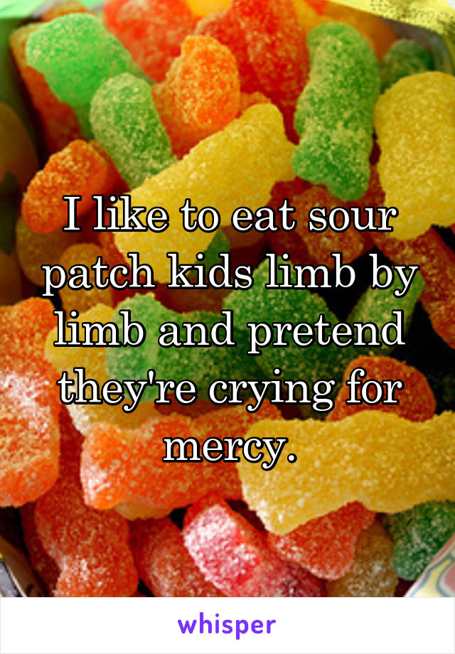 I like to eat sour patch kids limb by limb and pretend they're crying for mercy.