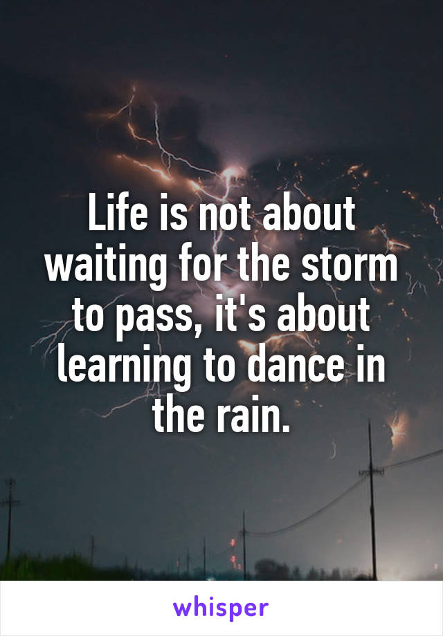 Life is not about waiting for the storm to pass, it's about learning to dance in the rain.