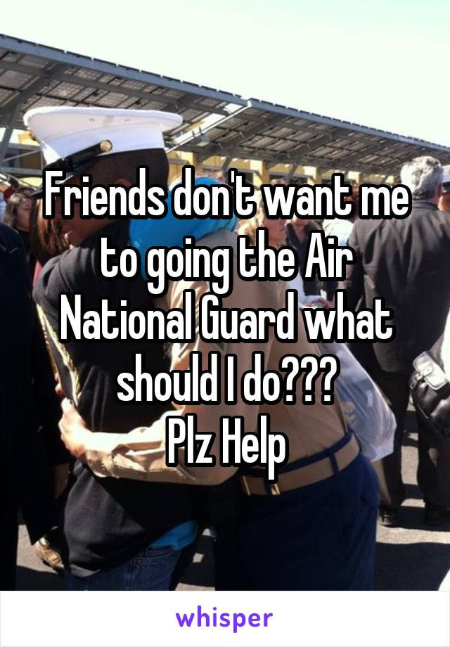 Friends don't want me to going the Air National Guard what should I do??? Plz Help