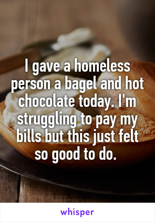I gave a homeless person a bagel and hot chocolate today. I'm struggling to pay my bills but this just felt so good to do.