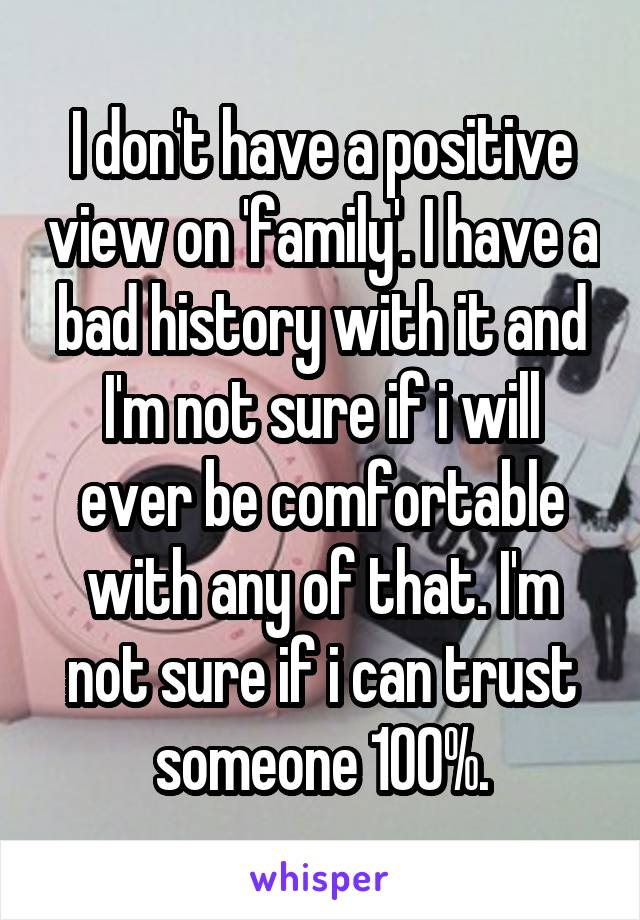 I don't have a positive view on 'family'. I have a bad history with it and I'm not sure if i will ever be comfortable with any of that. I'm not sure if i can trust someone 100%.