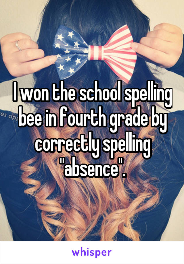 "I won the school spelling bee in fourth grade by correctly spelling ""absence""."