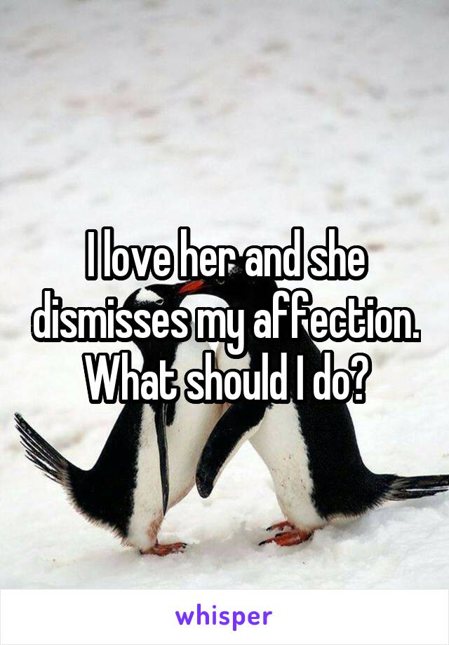I love her and she dismisses my affection. What should I do?