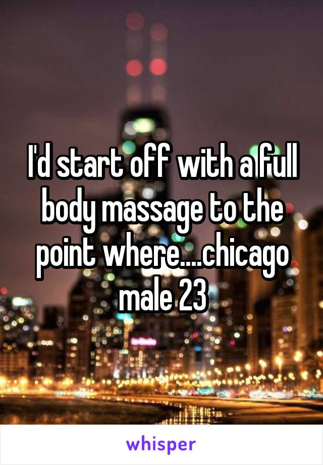 I'd start off with a full body massage to the point where....chicago male 23