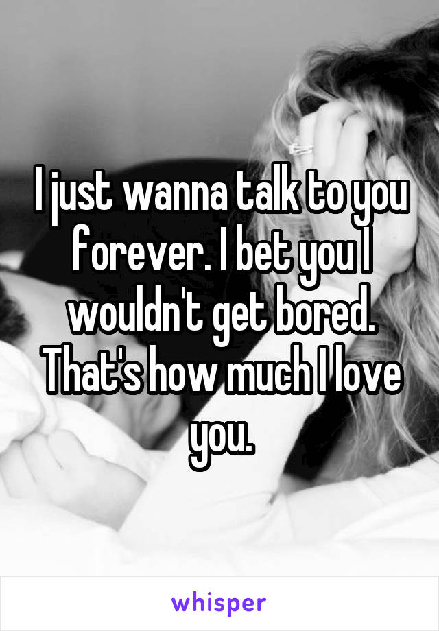 I just wanna talk to you forever. I bet you I wouldn't get bored. That's how much I love you.