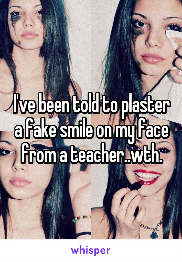 I've been told to plaster a fake smile on my face from a teacher..wth.