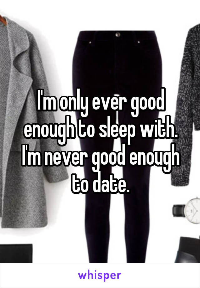 I'm only ever good enough to sleep with. I'm never good enough to date.