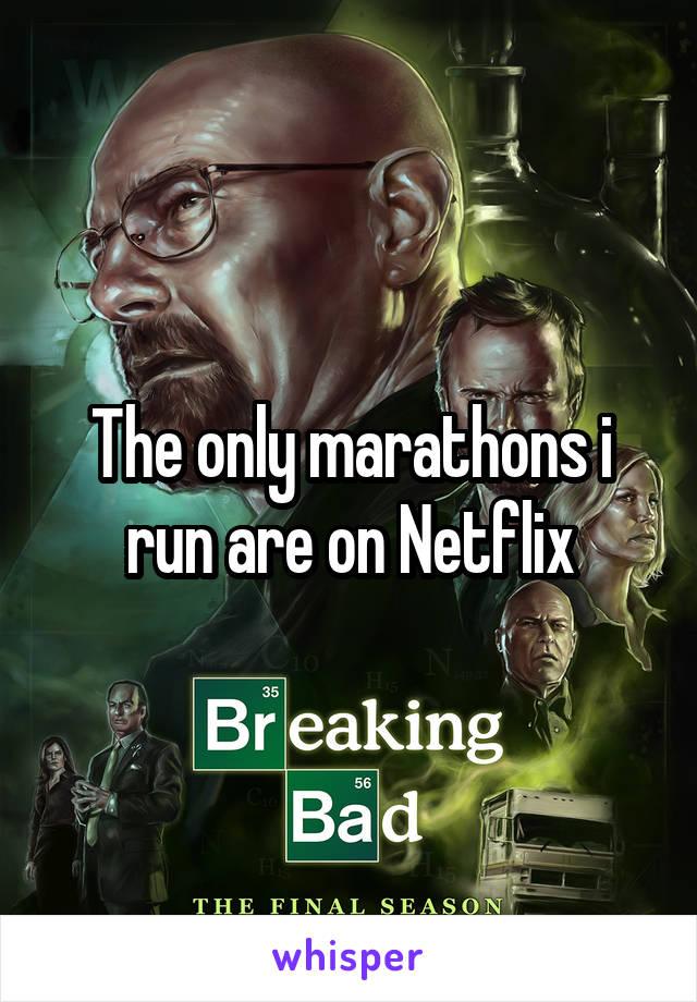 The only marathons i run are on Netflix