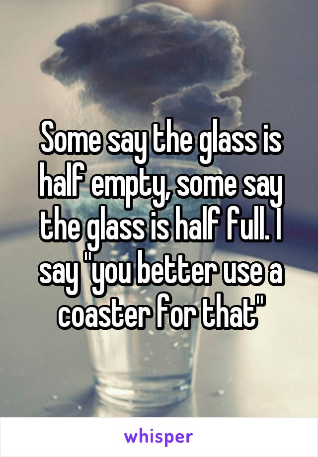 """Some say the glass is half empty, some say the glass is half full. I say """"you better use a coaster for that"""""""