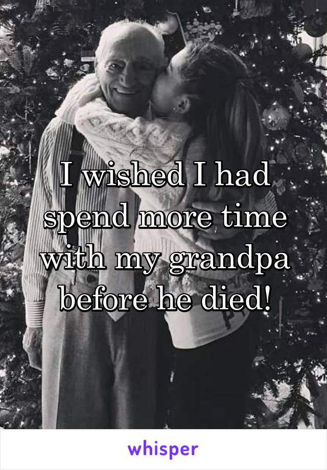 I wished I had spend more time with my grandpa before he died!