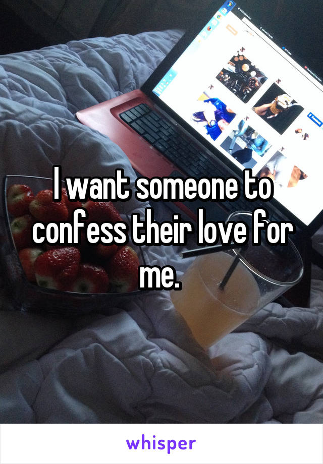 I want someone to confess their love for me.