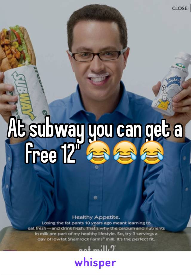 "At subway you can get a free 12"" 😂😂😂"