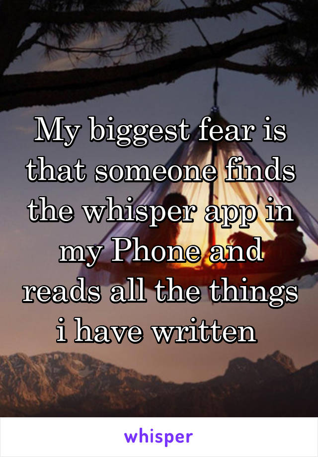 My biggest fear is that someone finds the whisper app in my Phone and reads all the things i have written