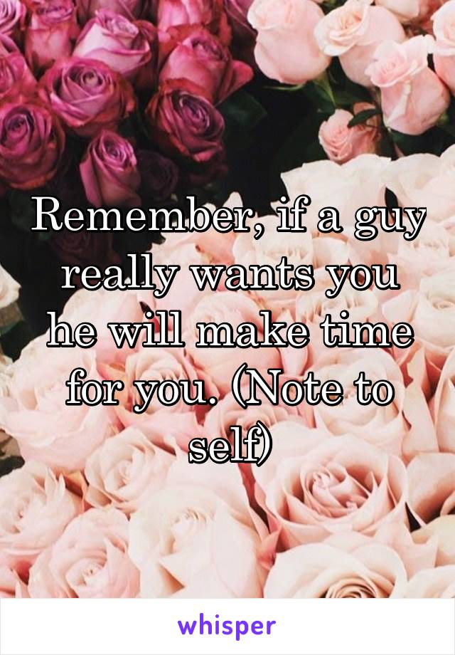 Remember, if a guy really wants you he will make time for you. (Note to self)