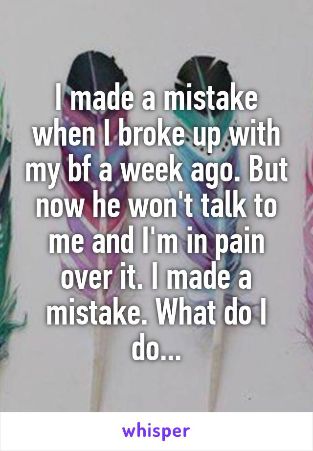 I made a mistake when I broke up with my bf a week ago. But now he won't talk to me and I'm in pain over it. I made a mistake. What do I do...