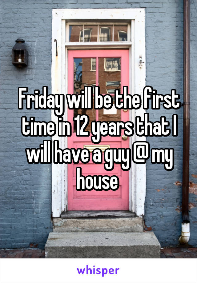 Friday will be the first time in 12 years that I will have a guy @ my house
