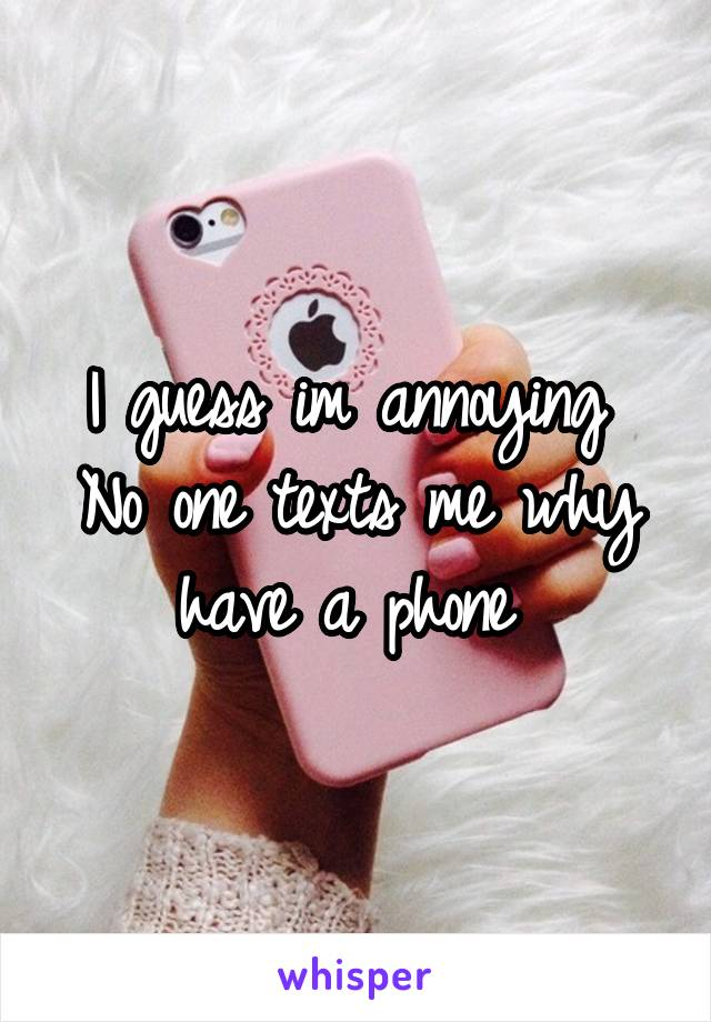 I guess im annoying  No one texts me why have a phone