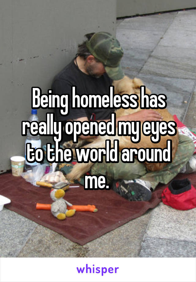 Being homeless has really opened my eyes to the world around me.