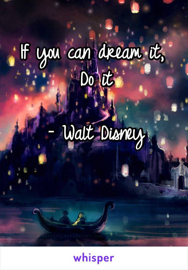 If you can dream it,  Do it  - Walt Disney