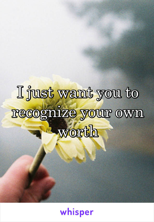 I just want you to recognize your own worth
