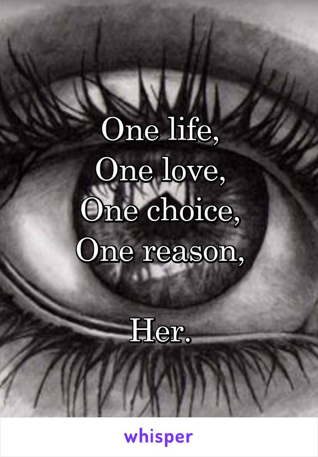 One life, One love, One choice, One reason,  Her.