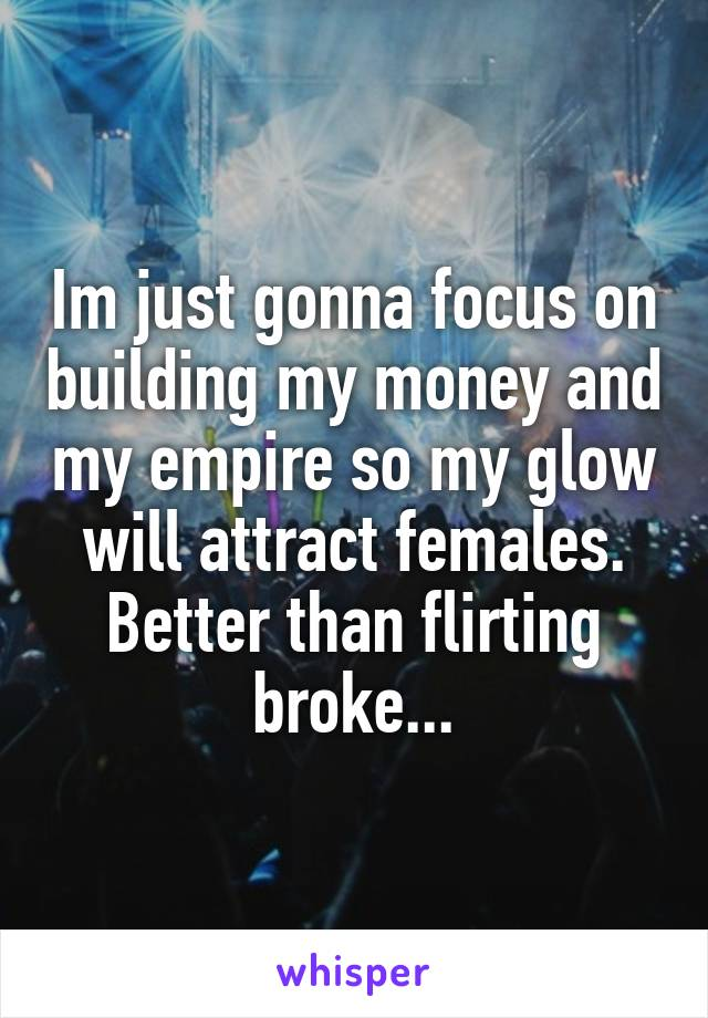 Im just gonna focus on building my money and my empire so my glow will attract females. Better than flirting broke...