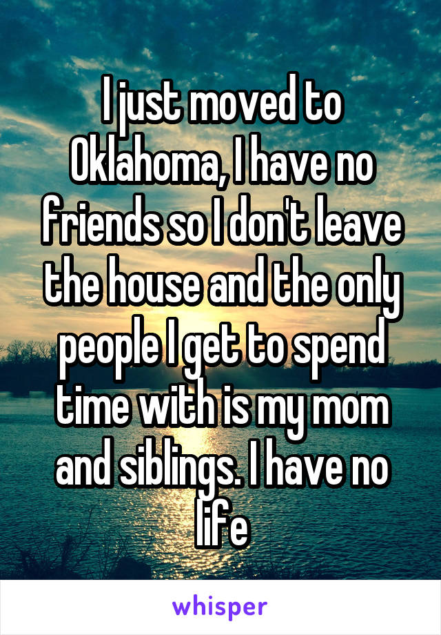 I just moved to Oklahoma, I have no friends so I don't leave the house and the only people I get to spend time with is my mom and siblings. I have no life