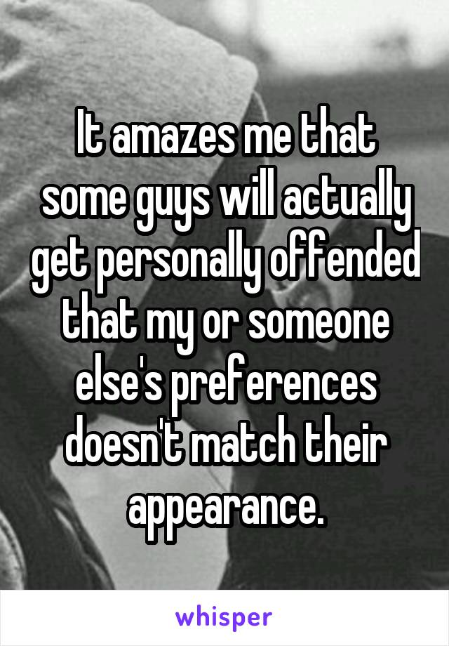 It amazes me that some guys will actually get personally offended that my or someone else's preferences doesn't match their appearance.
