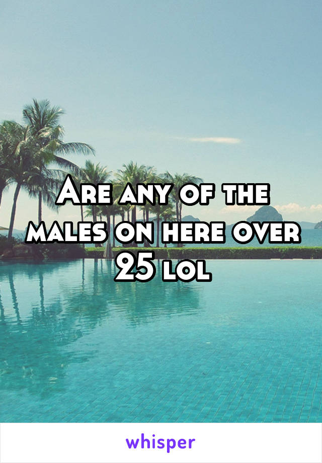 Are any of the males on here over 25 lol