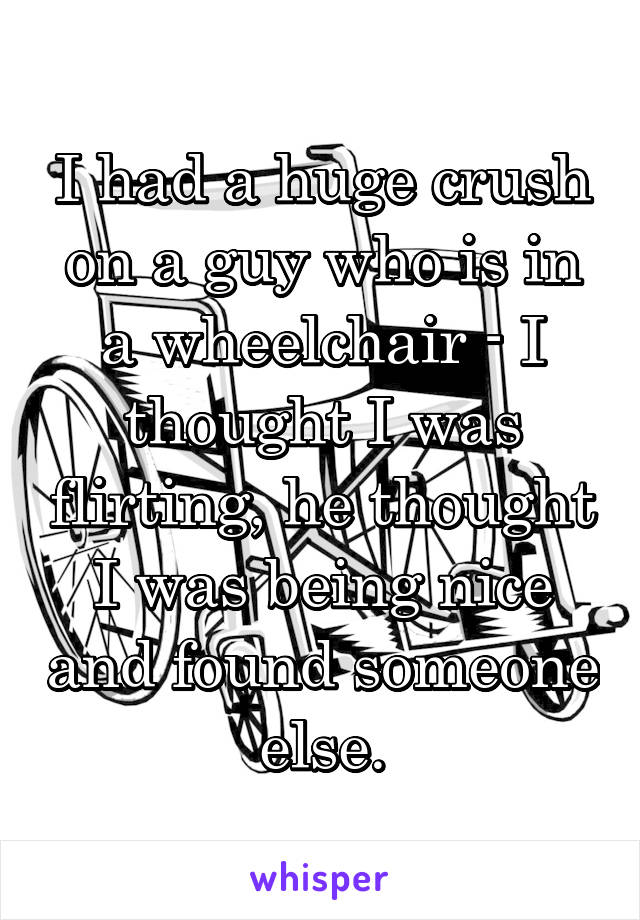 I had a huge crush on a guy who is in a wheelchair - I thought I was flirting, he thought I was being nice and found someone else.