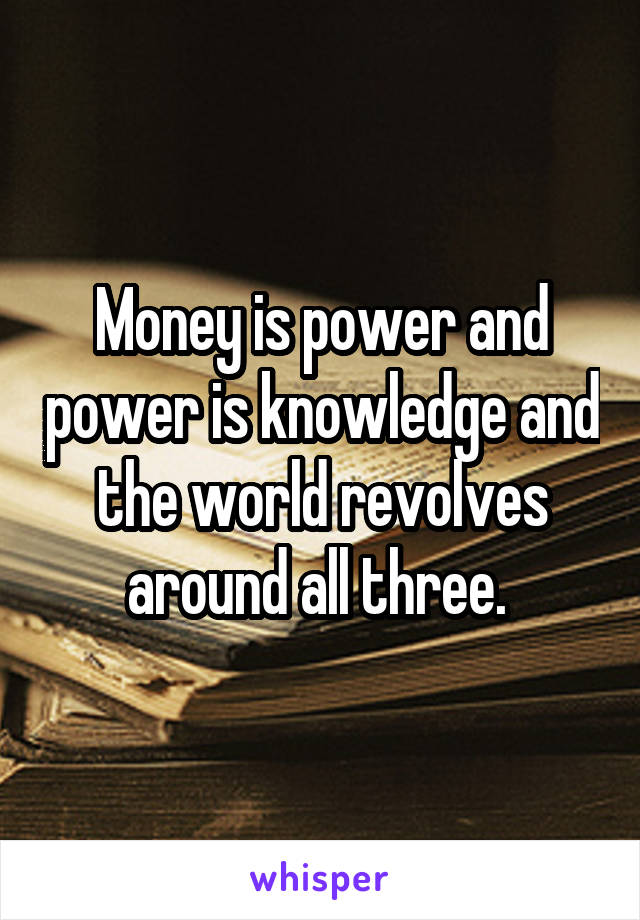 Money is power and power is knowledge and the world revolves around all three.