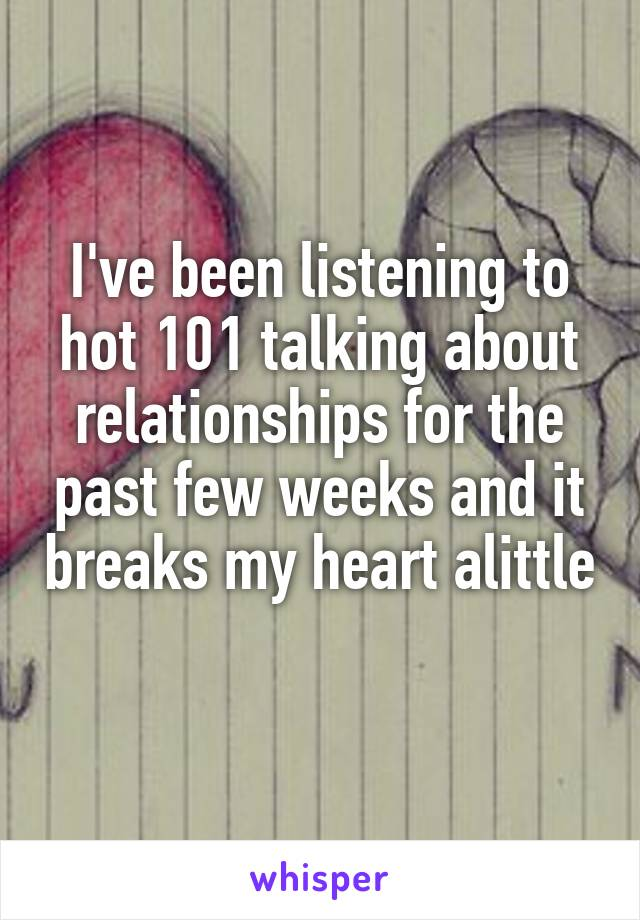 I've been listening to hot 101 talking about relationships for the past few weeks and it breaks my heart alittle